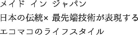 メイドインジャパン 日本の伝統×最先端技術が表現する エコマコのライフスタイル
